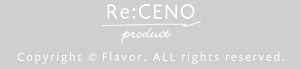 Re:CENO PRODUCT Copylight(C)Flavor ALL rights reserved.